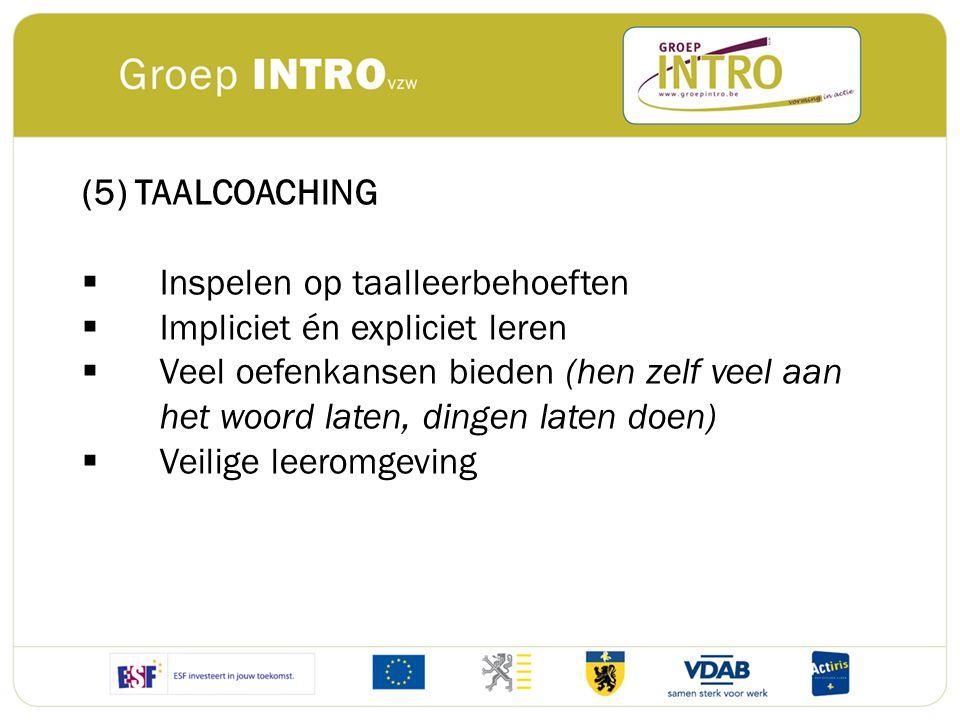 (5) TAALCOACHING  Inspelen op taalleerbehoeften  Impliciet én expliciet leren  Veel oefenkansen bieden (hen zelf veel aan het woord laten, dingen l