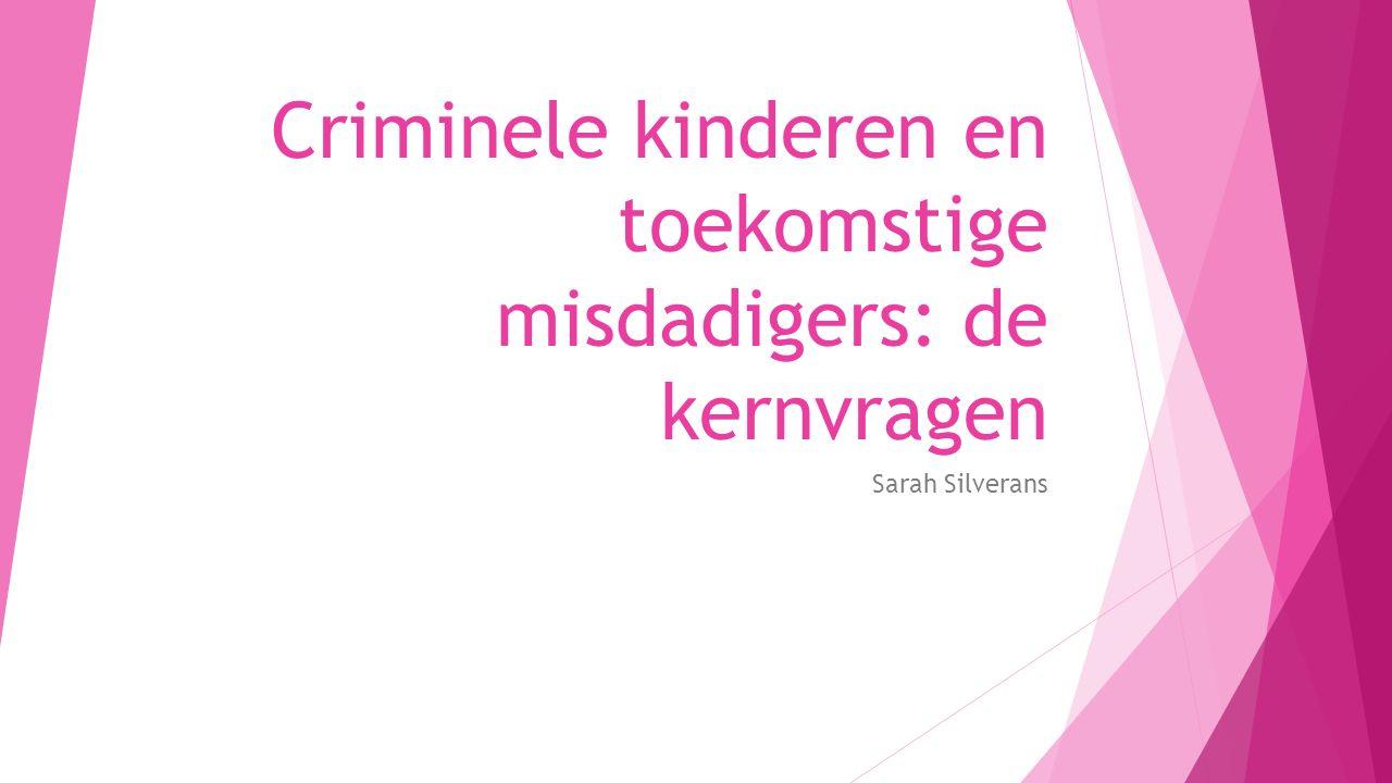 Criminele kinderen en toekomstige misdadigers: de kernvragen Sarah Silverans