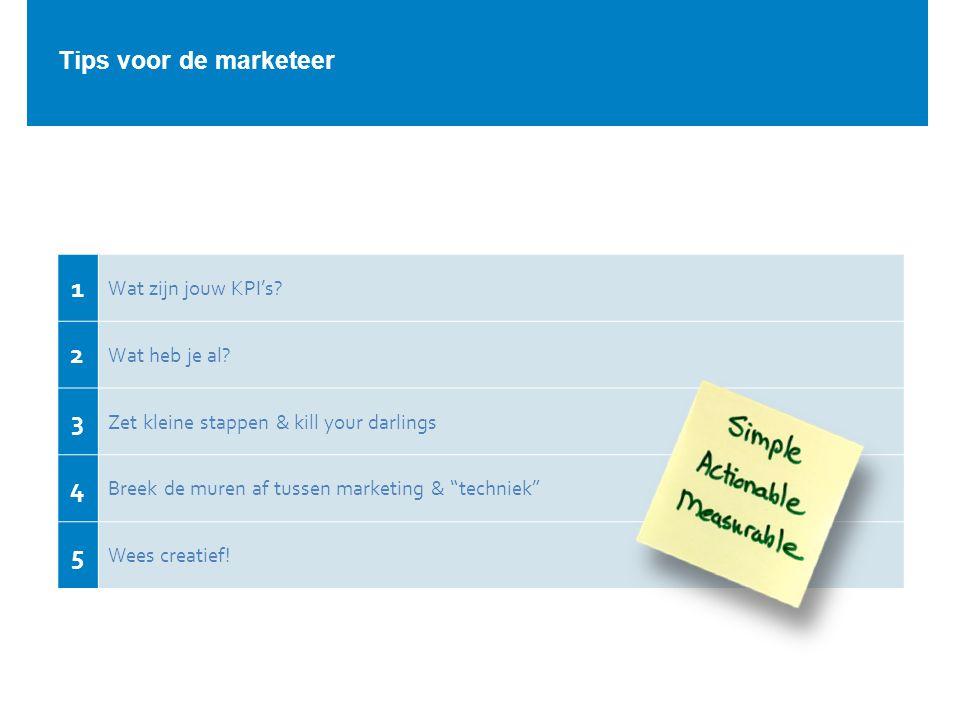 """Tips voor de marketeer 1 Wat zijn jouw KPI's? 2 Wat heb je al? 3 Zet kleine stappen & kill your darlings 4 Breek de muren af tussen marketing & """"techn"""