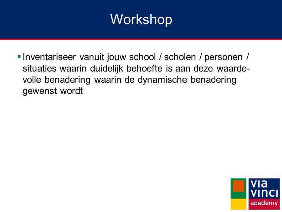 Workshop  Inventariseer vanuit jouw school / scholen / personen / situaties waarin duidelijk behoefte is aan deze waarde- volle benadering waarin de