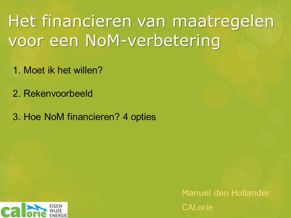 Het financieren van maatregelen voor een NoM-verbetering Manuel den Hollander CALorie 1.Moet ik het willen.