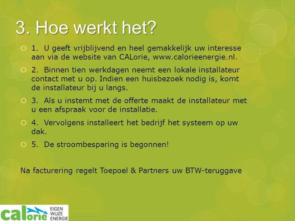  1. U geeft vrijblijvend en heel gemakkelijk uw interesse aan via de website van CALorie, www.calorieenergie.nl.  2. Binnen tien werkdagen neemt een