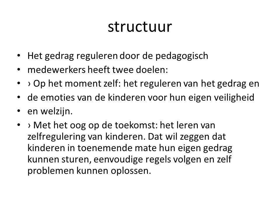structuur Het gedrag reguleren door de pedagogisch medewerkers heeft twee doelen: › Op het moment zelf: het reguleren van het gedrag en de emoties van
