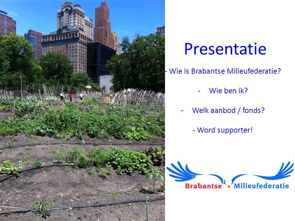 Presentatie - Wie is Brabantse Milieufederatie? -Wie ben ik? -Welk aanbod / fonds? - Word supporter!