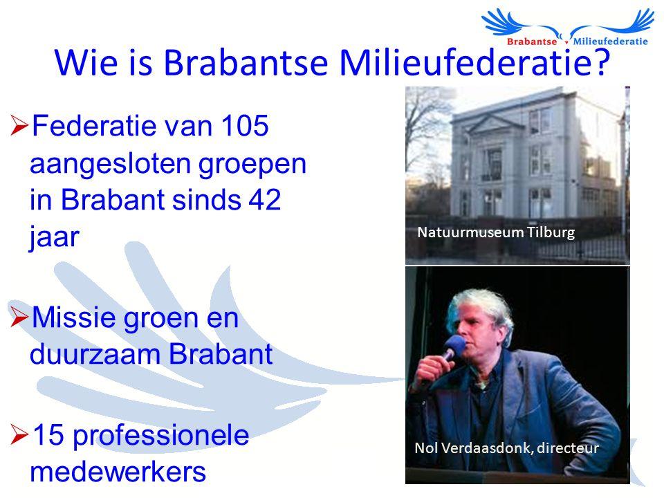 Wie is Brabantse Milieufederatie?  Federatie van 105 aangesloten groepen in Brabant sinds 42 jaar  Missie groen en duurzaam Brabant  15 professione