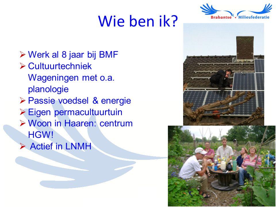 Wie ben ik?  Werk al 8 jaar bij BMF  Cultuurtechniek Wageningen met o.a. planologie  Passie voedsel & energie  Eigen permacultuurtuin  Woon in Ha