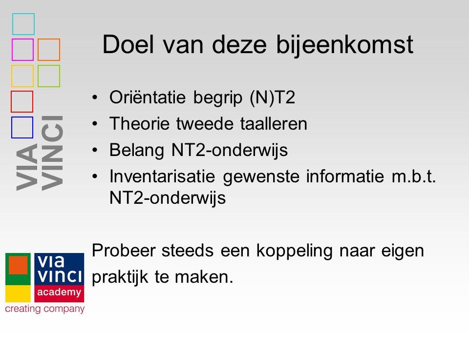 VIAVINCI Doel van deze bijeenkomst Oriëntatie begrip (N)T2 Theorie tweede taalleren Belang NT2-onderwijs Inventarisatie gewenste informatie m.b.t.