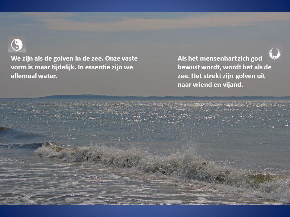 We zijn als de golven in de zee.Onze vaste vorm is maar tijdelijk.