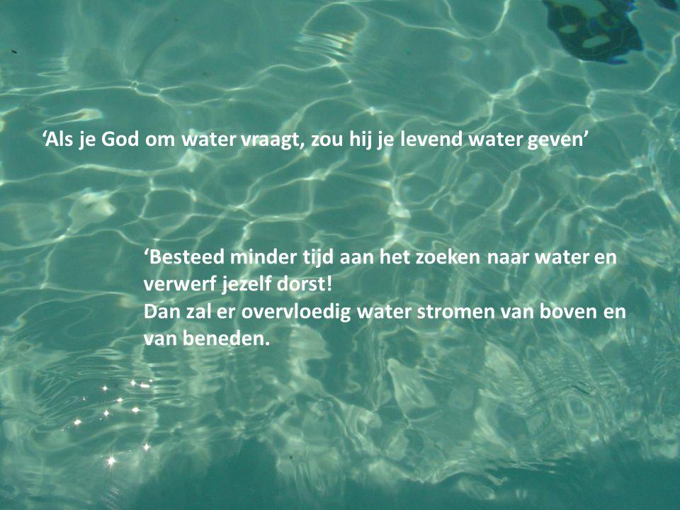 'Als je God om water vraagt, zou hij je levend water geven' 'Besteed minder tijd aan het zoeken naar water en verwerf jezelf dorst! Dan zal er overvlo
