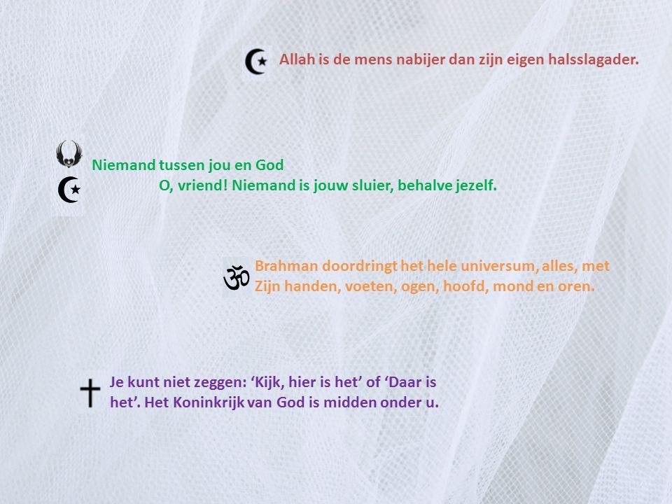 Allah is de mens nabijer dan zijn eigen halsslagader. Niemand tussen jou en God O, vriend! Niemand is jouw sluier, behalve jezelf. Brahman doordringt
