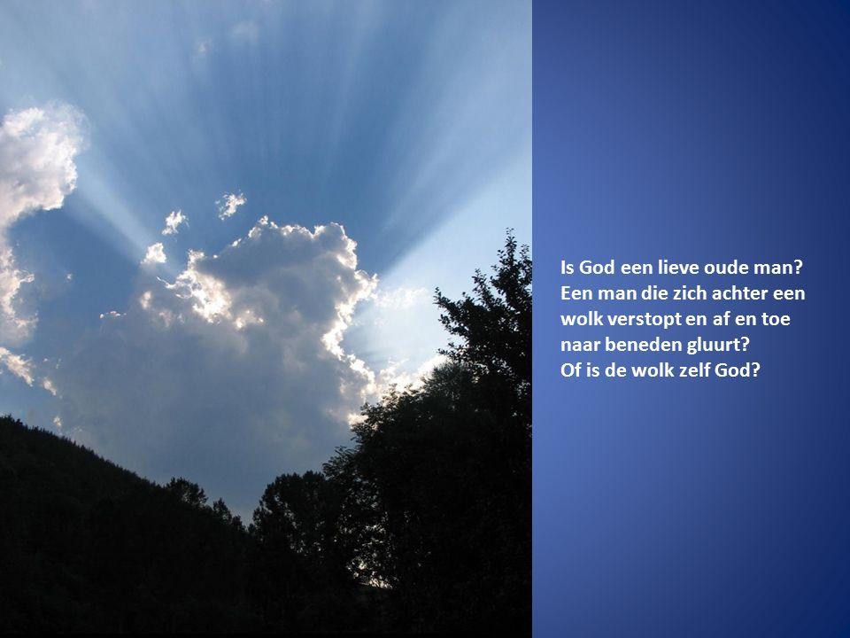 Is God een lieve oude man? Een man die zich achter een wolk verstopt en af en toe naar beneden gluurt? Of is de wolk zelf God?