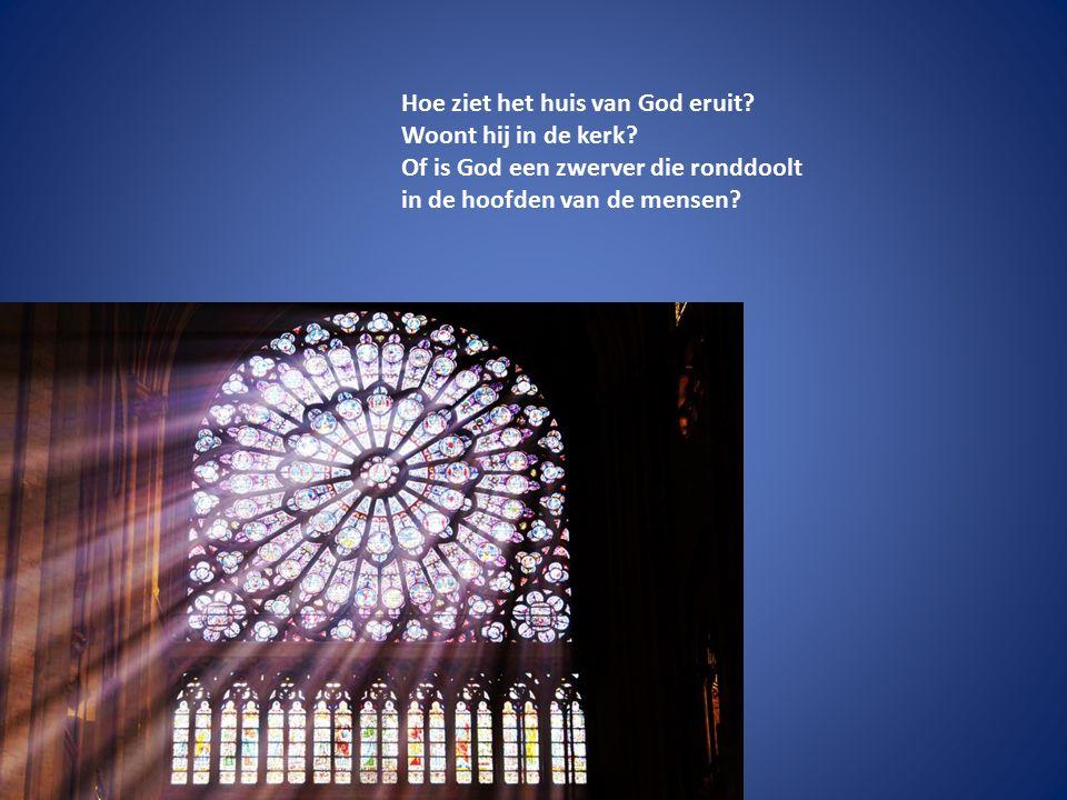 Hoe ziet het huis van God eruit? Woont hij in de kerk? Of is God een zwerver die ronddoolt in de hoofden van de mensen?
