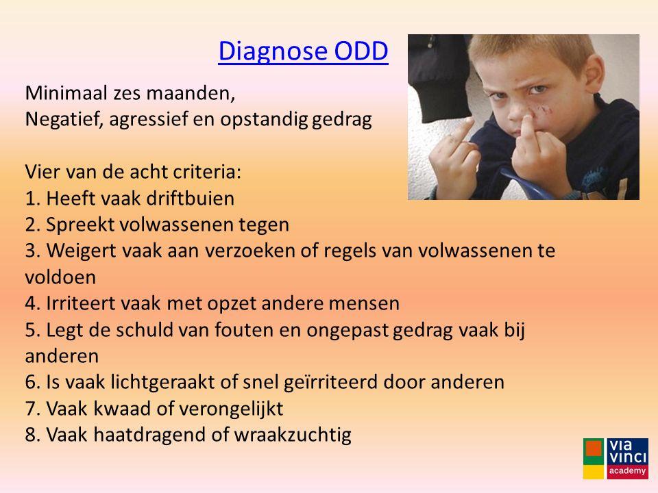 Diagnose ODD Minimaal zes maanden, Negatief, agressief en opstandig gedrag Vier van de acht criteria: 1. Heeft vaak driftbuien 2. Spreekt volwassenen
