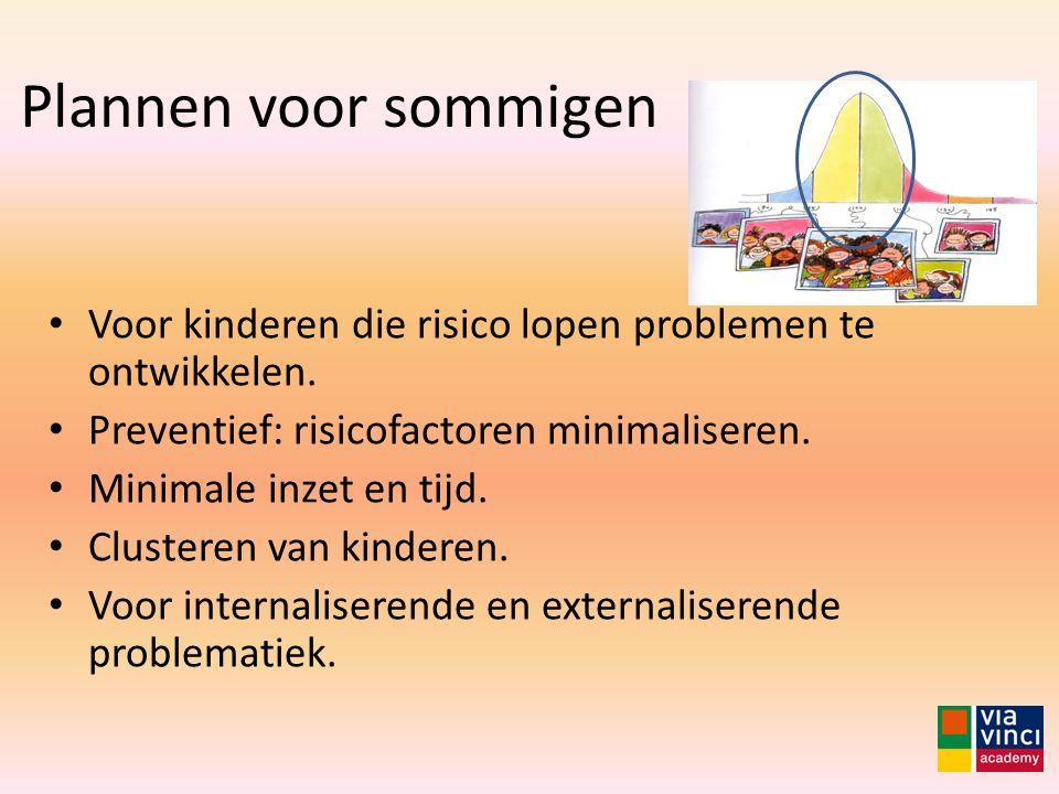 Plannen voor sommigen Voor kinderen die risico lopen problemen te ontwikkelen. Preventief: risicofactoren minimaliseren. Minimale inzet en tijd. Clust