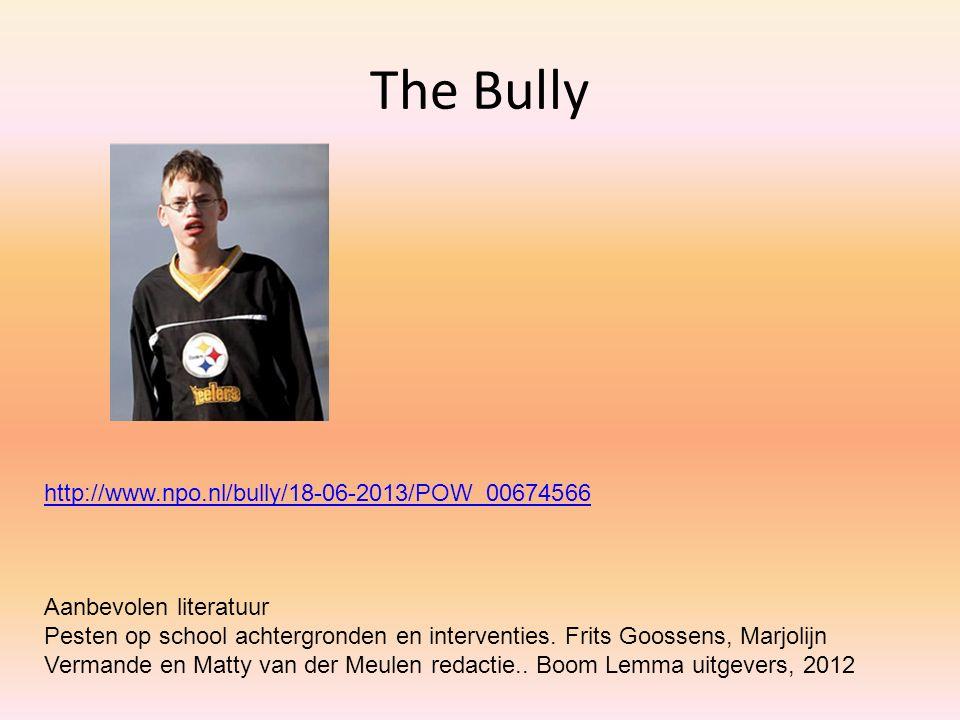 The Bully http://www.npo.nl/bully/18-06-2013/POW_00674566 Aanbevolen literatuur Pesten op school achtergronden en interventies. Frits Goossens, Marjol