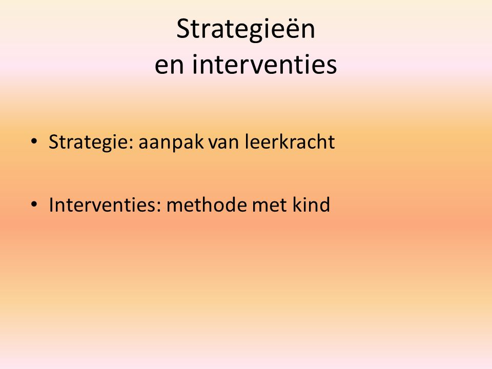 Strategieën en interventies Strategie: aanpak van leerkracht Interventies: methode met kind
