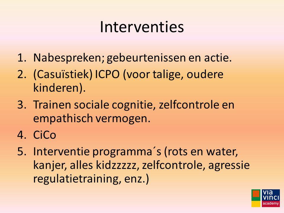 Interventies 1.Nabespreken; gebeurtenissen en actie. 2.(Casuïstiek) ICPO (voor talige, oudere kinderen). 3.Trainen sociale cognitie, zelfcontrole en e