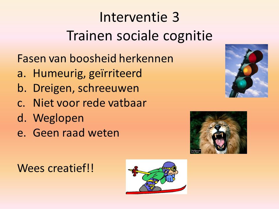 Interventie 3 Trainen sociale cognitie Fasen van boosheid herkennen a.Humeurig, geïrriteerd b.Dreigen, schreeuwen c.Niet voor rede vatbaar d.Weglopen