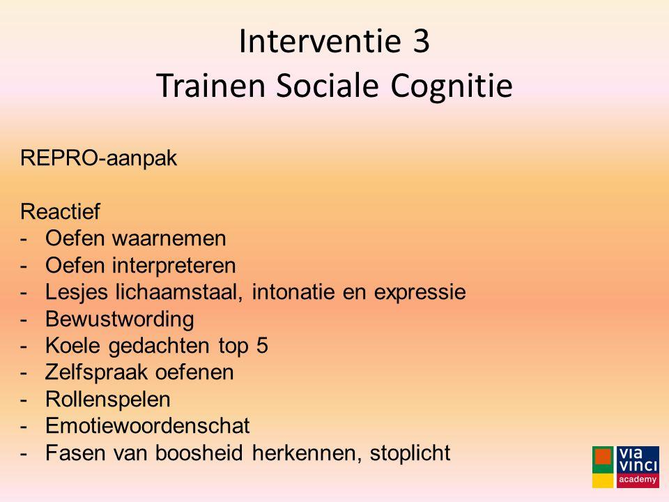 Interventie 3 Trainen Sociale Cognitie REPRO-aanpak Reactief -Oefen waarnemen -Oefen interpreteren -Lesjes lichaamstaal, intonatie en expressie -Bewus