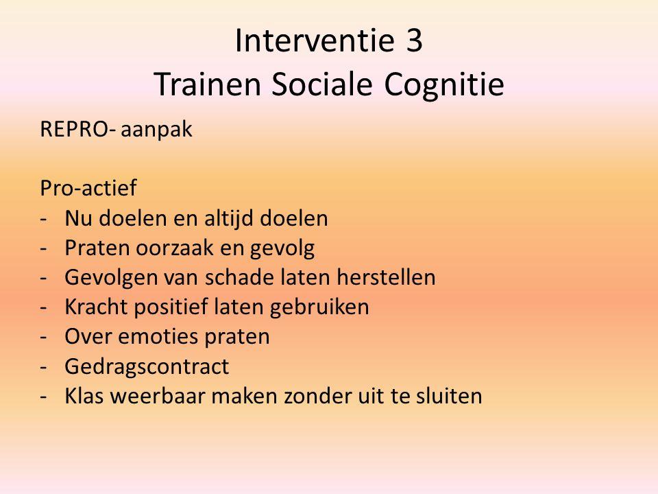 Interventie 3 Trainen Sociale Cognitie REPRO- aanpak Pro-actief -Nu doelen en altijd doelen -Praten oorzaak en gevolg -Gevolgen van schade laten herst