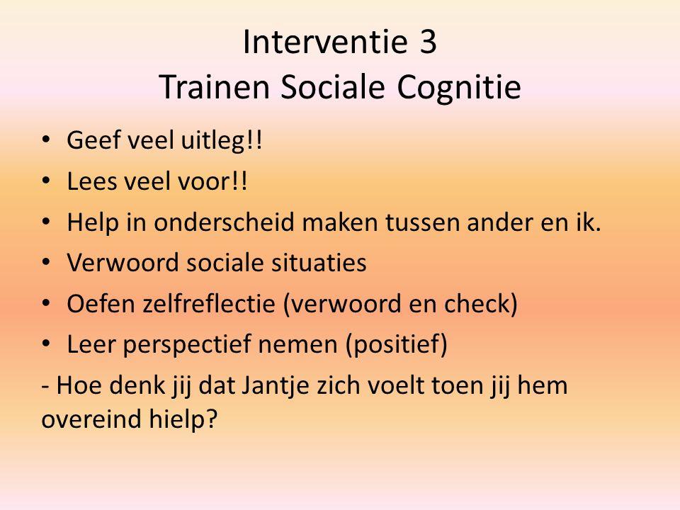 Interventie 3 Trainen Sociale Cognitie Geef veel uitleg!! Lees veel voor!! Help in onderscheid maken tussen ander en ik. Verwoord sociale situaties Oe