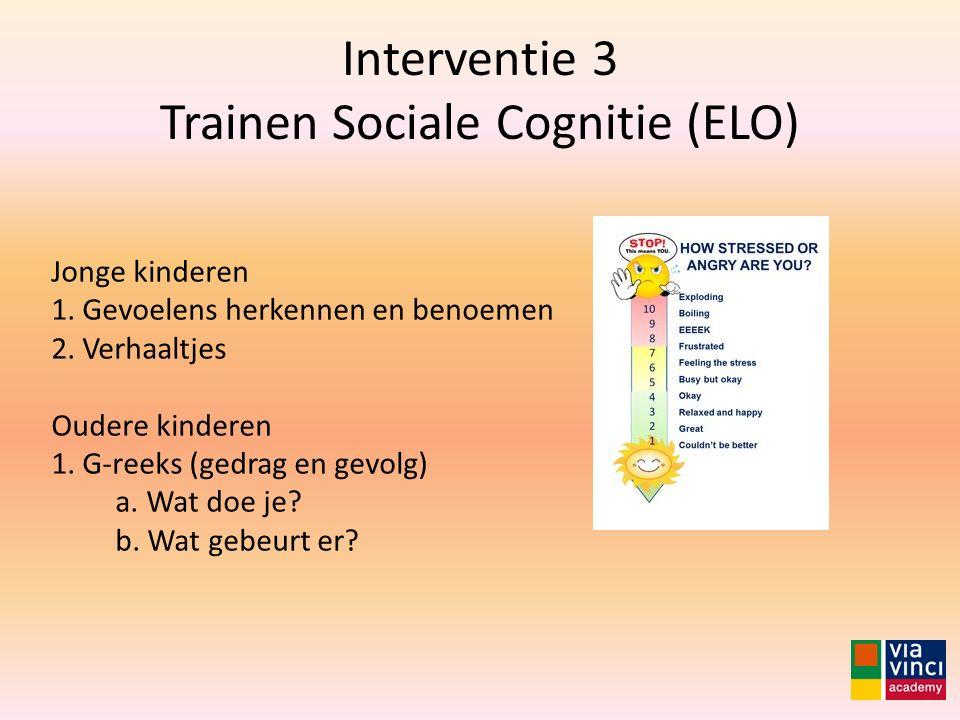 Interventie 3 Trainen Sociale Cognitie (ELO) Jonge kinderen 1. Gevoelens herkennen en benoemen 2. Verhaaltjes Oudere kinderen 1. G-reeks (gedrag en ge