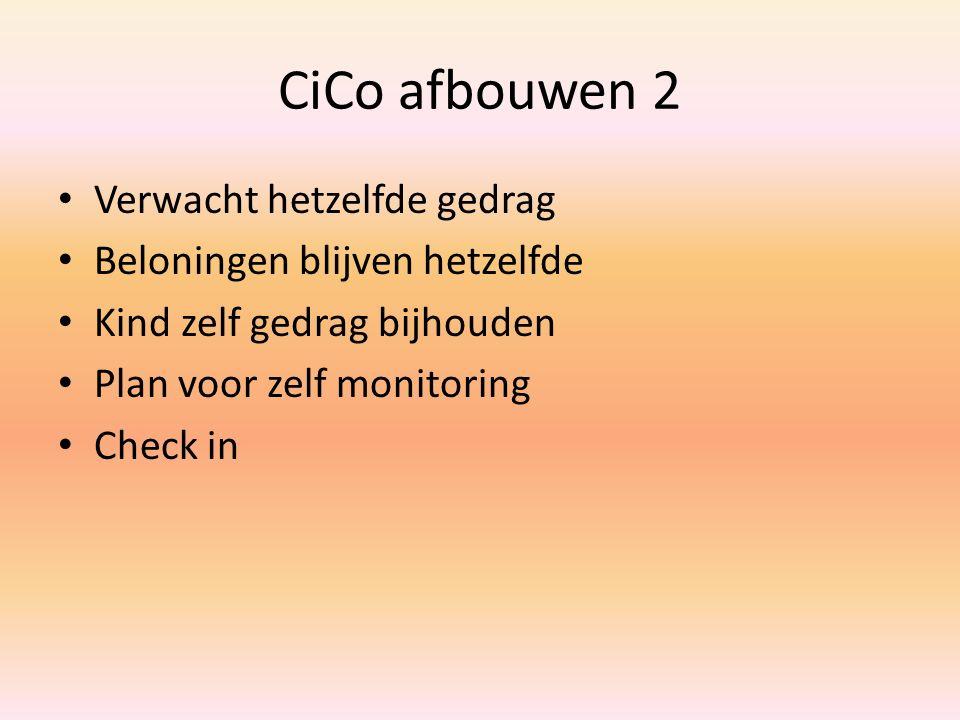 CiCo afbouwen 2 Verwacht hetzelfde gedrag Beloningen blijven hetzelfde Kind zelf gedrag bijhouden Plan voor zelf monitoring Check in
