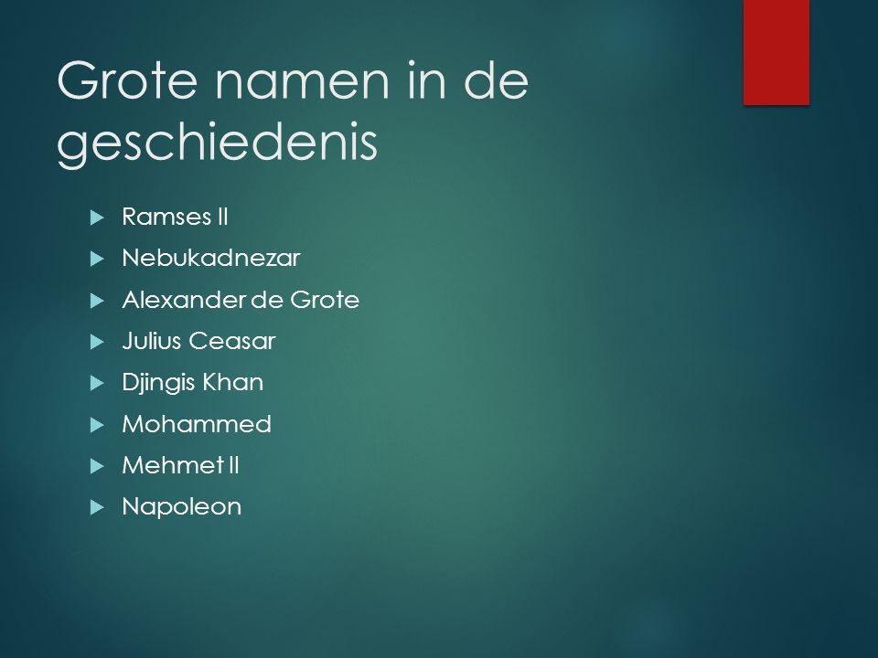 Grote namen in de geschiedenis  Ramses II  Nebukadnezar  Alexander de Grote  Julius Ceasar  Djingis Khan  Mohammed  Mehmet II  Napoleon