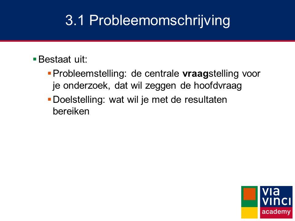 3.1 Probleemomschrijving  Bestaat uit:  Probleemstelling: de centrale vraagstelling voor je onderzoek, dat wil zeggen de hoofdvraag  Doelstelling: wat wil je met de resultaten bereiken
