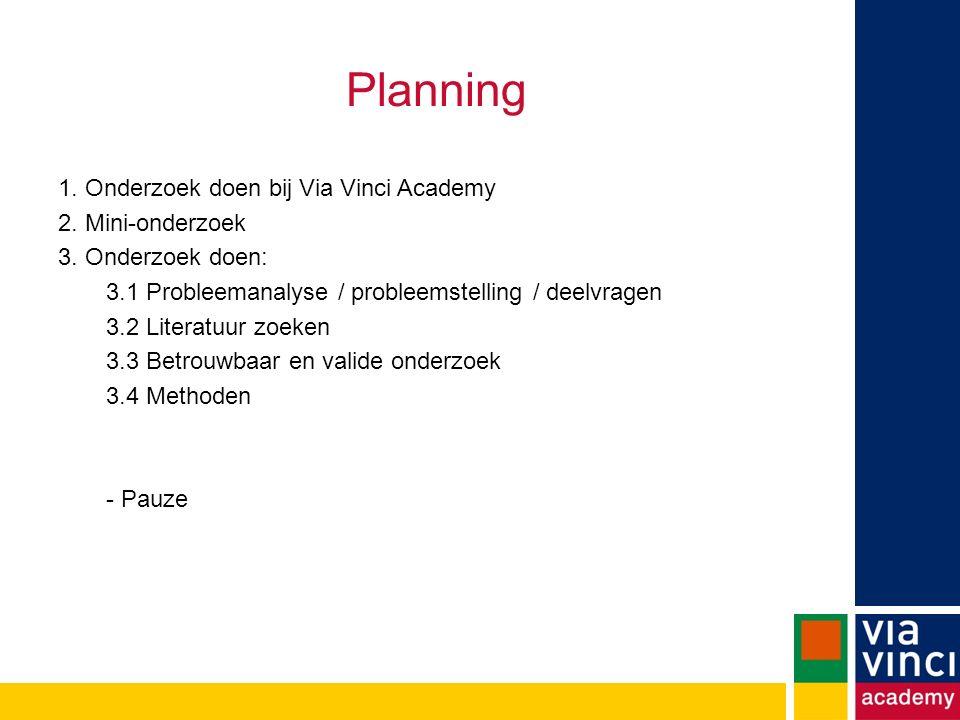 Planning 1. Onderzoek doen bij Via Vinci Academy 2. Mini-onderzoek 3. Onderzoek doen: 3.1 Probleemanalyse / probleemstelling / deelvragen 3.2 Literatu