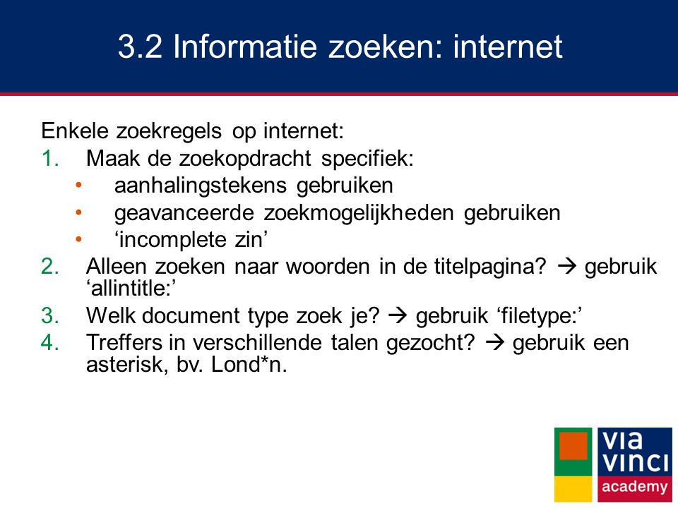 3.2 Informatie zoeken: internet Enkele zoekregels op internet: 1.Maak de zoekopdracht specifiek: aanhalingstekens gebruiken geavanceerde zoekmogelijkheden gebruiken 'incomplete zin' 2.Alleen zoeken naar woorden in de titelpagina.