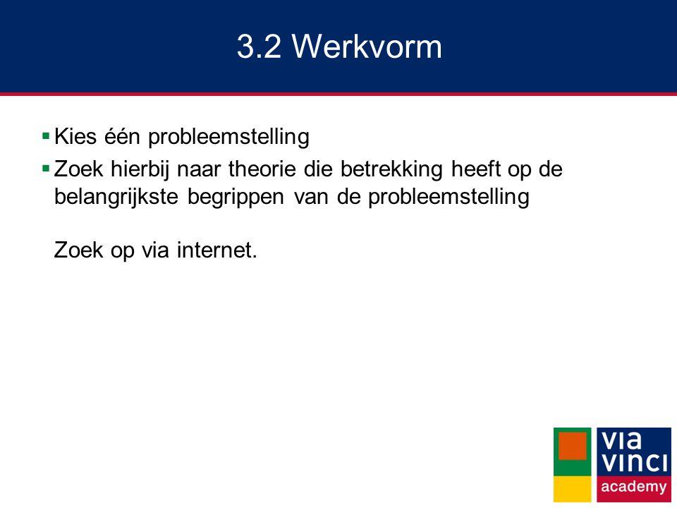 3.2 Werkvorm  Kies één probleemstelling  Zoek hierbij naar theorie die betrekking heeft op de belangrijkste begrippen van de probleemstelling Zoek op via internet.