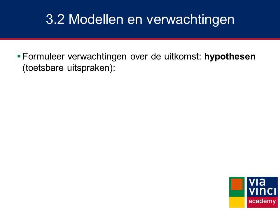 3.2 Modellen en verwachtingen  Formuleer verwachtingen over de uitkomst: hypothesen (toetsbare uitspraken):