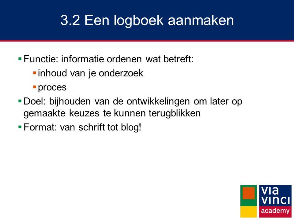 3.2 Een logboek aanmaken  Functie: informatie ordenen wat betreft:  inhoud van je onderzoek  proces  Doel: bijhouden van de ontwikkelingen om late