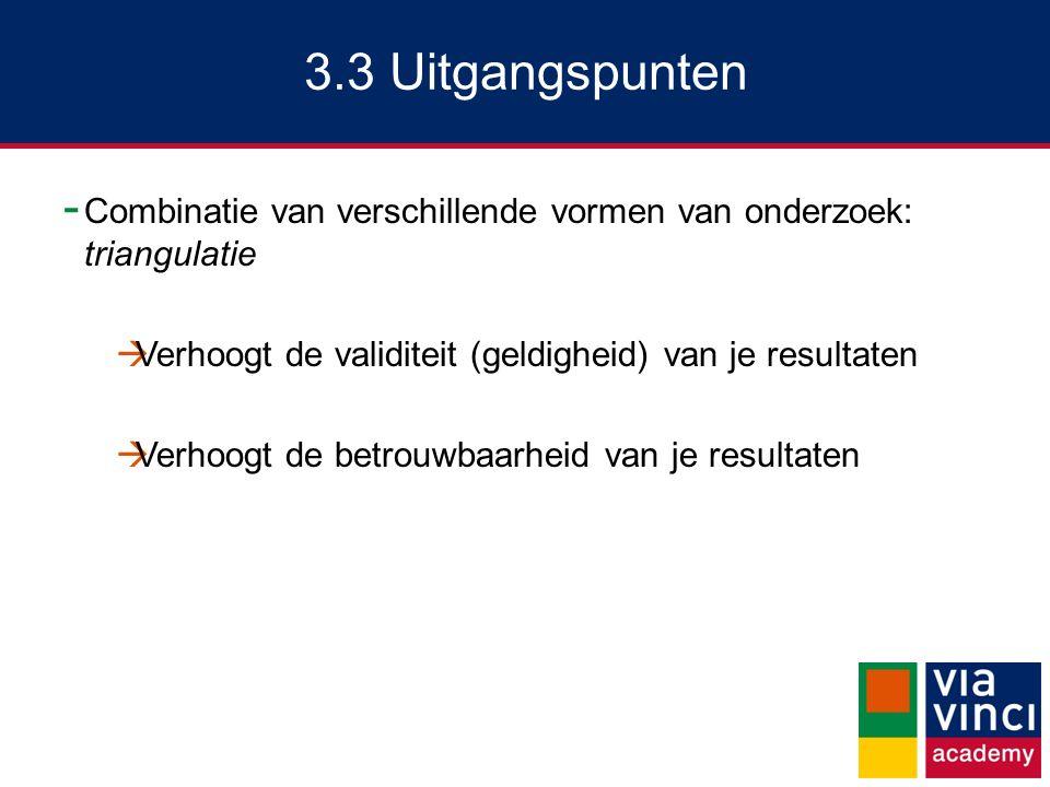 3.3 Uitgangspunten - Combinatie van verschillende vormen van onderzoek: triangulatie  Verhoogt de validiteit (geldigheid) van je resultaten  Verhoog