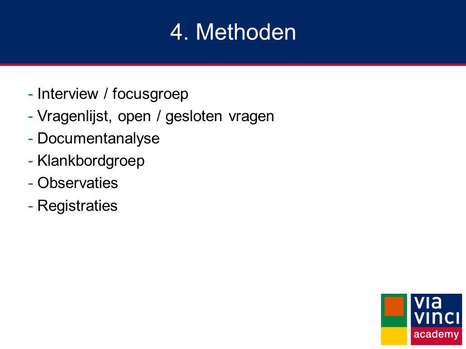 4. Methoden -Interview / focusgroep -Vragenlijst, open / gesloten vragen -Documentanalyse -Klankbordgroep -Observaties -Registraties
