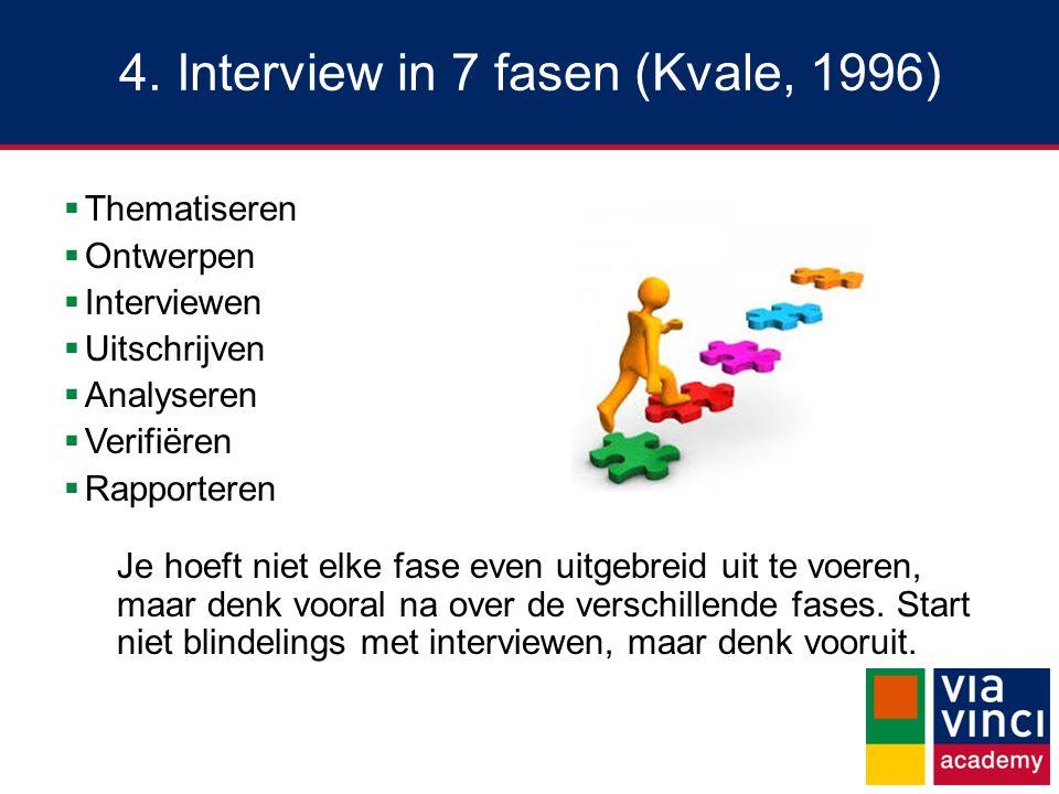 4. Interview in 7 fasen (Kvale, 1996)  Thematiseren  Ontwerpen  Interviewen  Uitschrijven  Analyseren  Verifiëren  Rapporteren Je hoeft niet el
