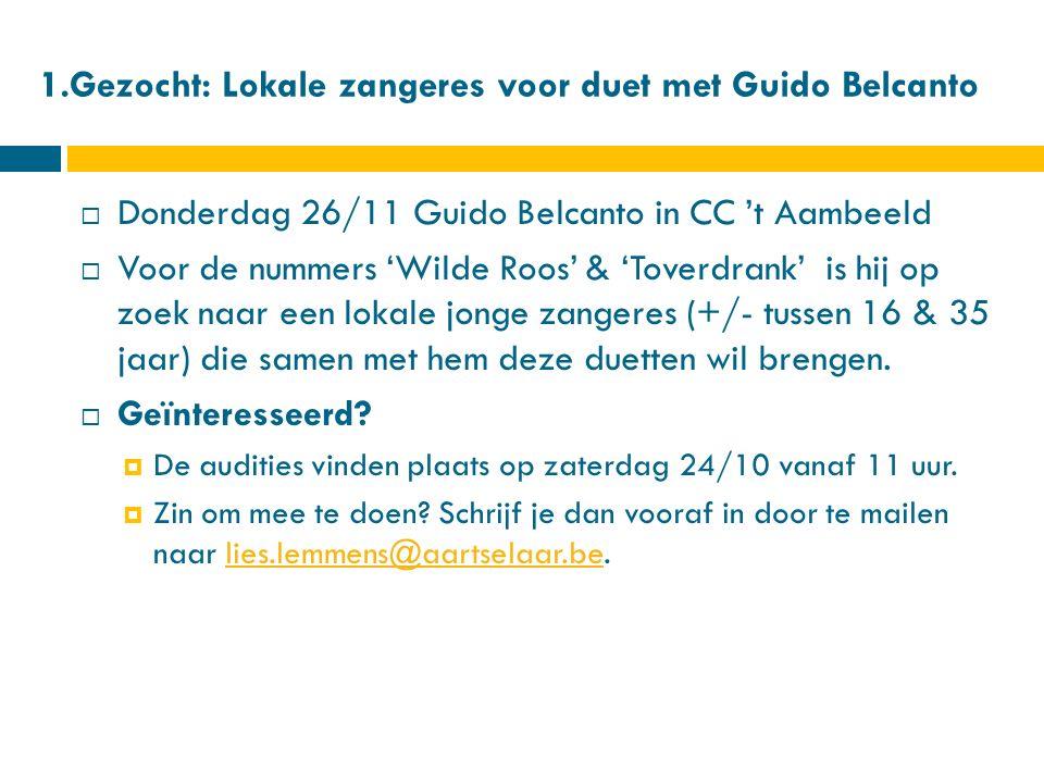 1.Gezocht: Lokale zangeres voor duet met Guido Belcanto  Donderdag 26/11 Guido Belcanto in CC 't Aambeeld  Voor de nummers 'Wilde Roos' & 'Toverdrank' is hij op zoek naar een lokale jonge zangeres (+/- tussen 16 & 35 jaar) die samen met hem deze duetten wil brengen.