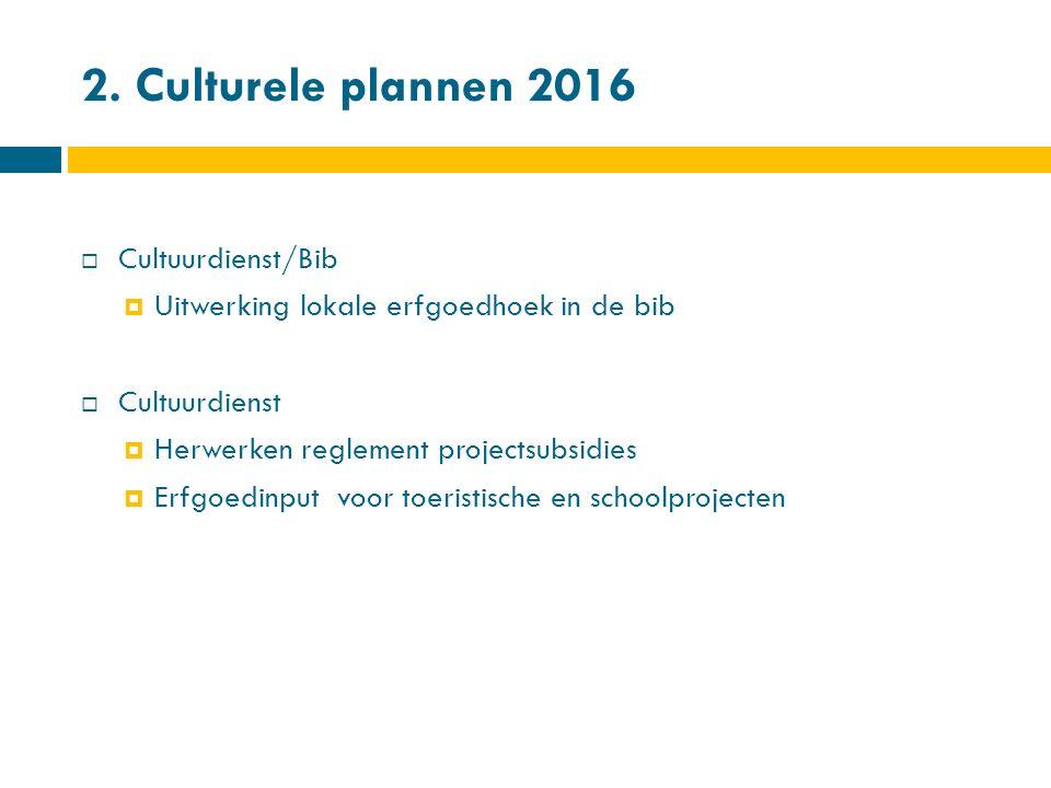 2. Culturele plannen 2016  Cultuurdienst/Bib  Uitwerking lokale erfgoedhoek in de bib  Cultuurdienst  Herwerken reglement projectsubsidies  Erfgo