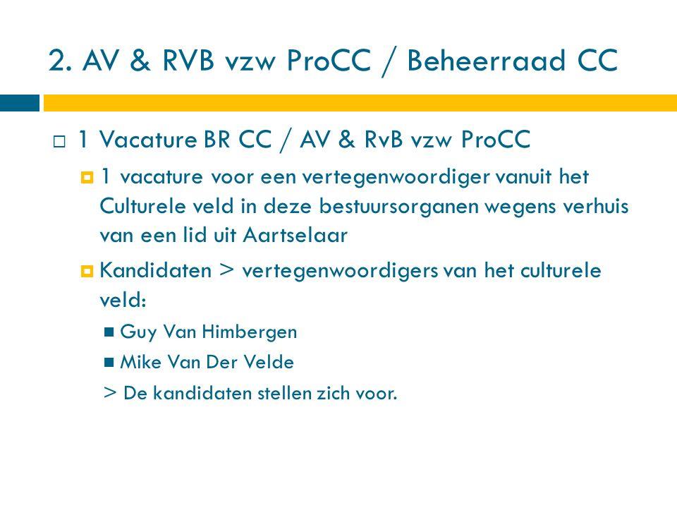 2. AV & RVB vzw ProCC / Beheerraad CC  1 Vacature BR CC / AV & RvB vzw ProCC  1 vacature voor een vertegenwoordiger vanuit het Culturele veld in dez