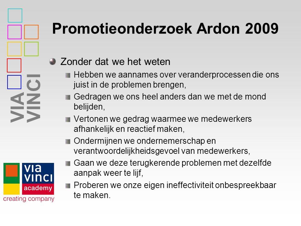VIAVINCI Promotieonderzoek Ardon 2009 Zonder dat we het weten Hebben we aannames over veranderprocessen die ons juist in de problemen brengen, Gedrage