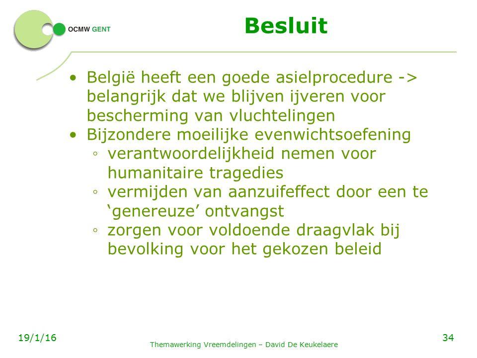 Besluit België heeft een goede asielprocedure -> belangrijk dat we blijven ijveren voor bescherming van vluchtelingen Bijzondere moeilijke evenwichtsoefening ◦ verantwoordelijkheid nemen voor humanitaire tragedies ◦ vermijden van aanzuifeffect door een te 'genereuze' ontvangst ◦ zorgen voor voldoende draagvlak bij bevolking voor het gekozen beleid Themawerking Vreemdelingen – David De Keukelaere 3419/1/16