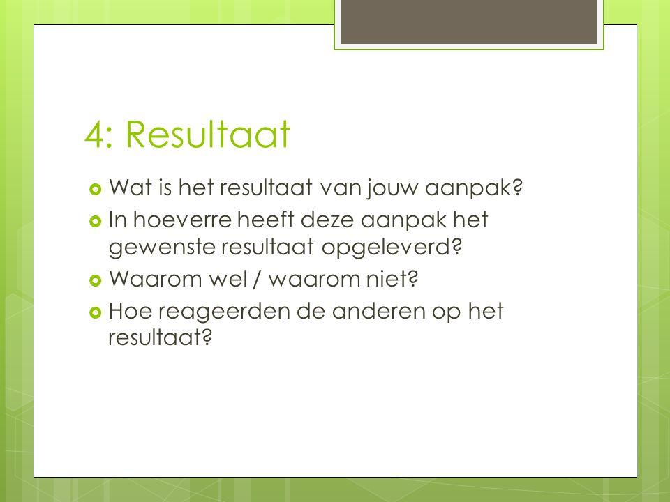 4: Resultaat  Wat is het resultaat van jouw aanpak?  In hoeverre heeft deze aanpak het gewenste resultaat opgeleverd?  Waarom wel / waarom niet? 