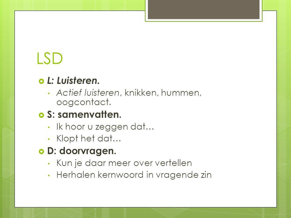 LSD  L: Luisteren. Actief luisteren, knikken, hummen, oogcontact.  S: samenvatten. Ik hoor u zeggen dat… Klopt het dat…  D: doorvragen. Kun je daar