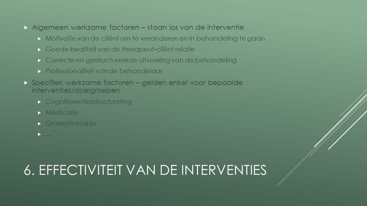 6. EFFECTIVITEIT VAN DE INTERVENTIES  Algemeen werkzame factoren – staan los van de interventie  Motivatie van de cliënt om te veranderen en in beha