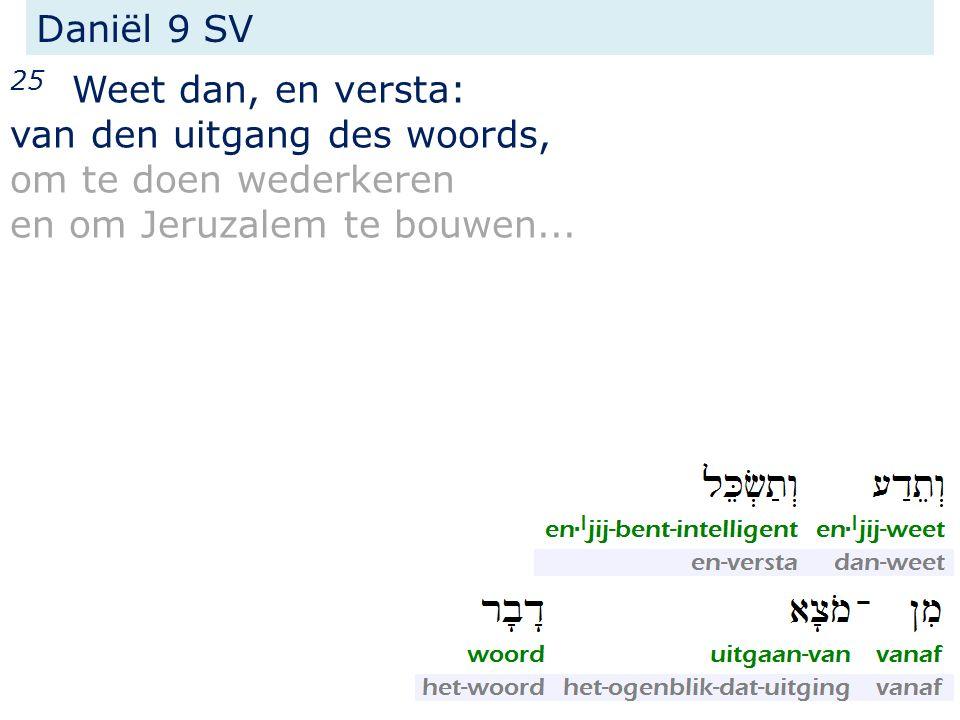 25 Weet dan, en versta: van den uitgang des woords, om te doen wederkeren en om Jeruzalem te bouwen...