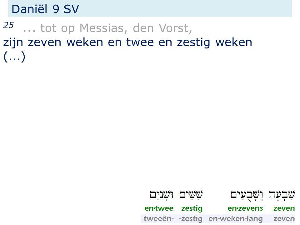 25... tot op Messias, den Vorst, zijn zeven weken en twee en zestig weken (...) Daniël 9 SV