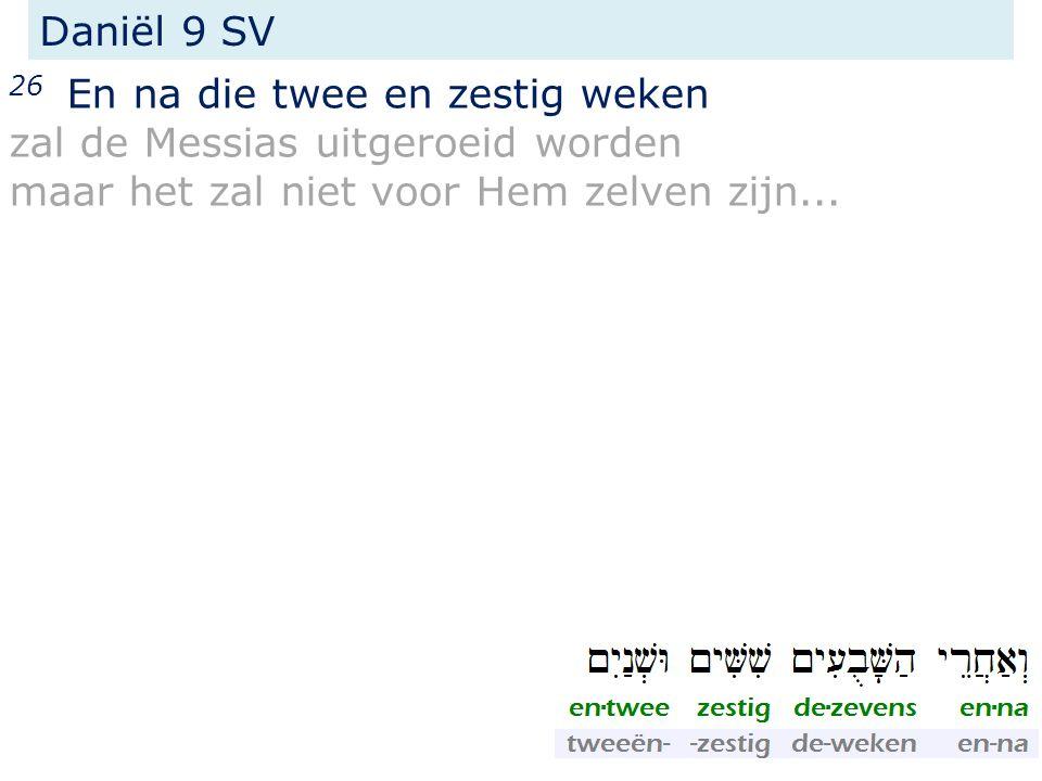 26 En na die twee en zestig weken zal de Messias uitgeroeid worden maar het zal niet voor Hem zelven zijn...