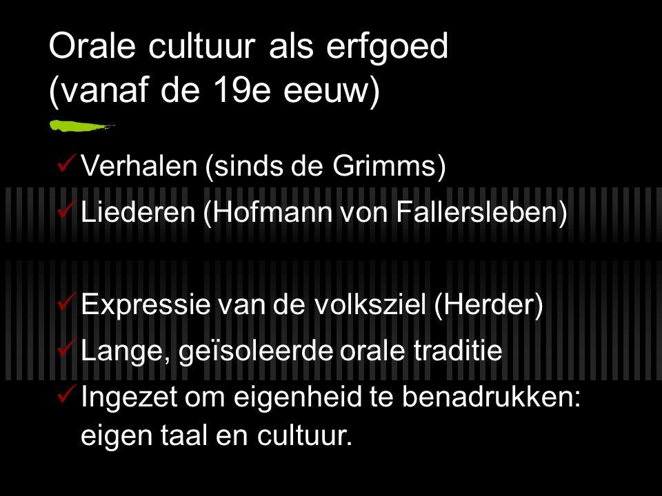 Orale cultuur als erfgoed (vanaf de 19e eeuw) Verhalen (sinds de Grimms) Liederen (Hofmann von Fallersleben) Expressie van de volksziel (Herder) Lange, geïsoleerde orale traditie Ingezet om eigenheid te benadrukken: eigen taal en cultuur.