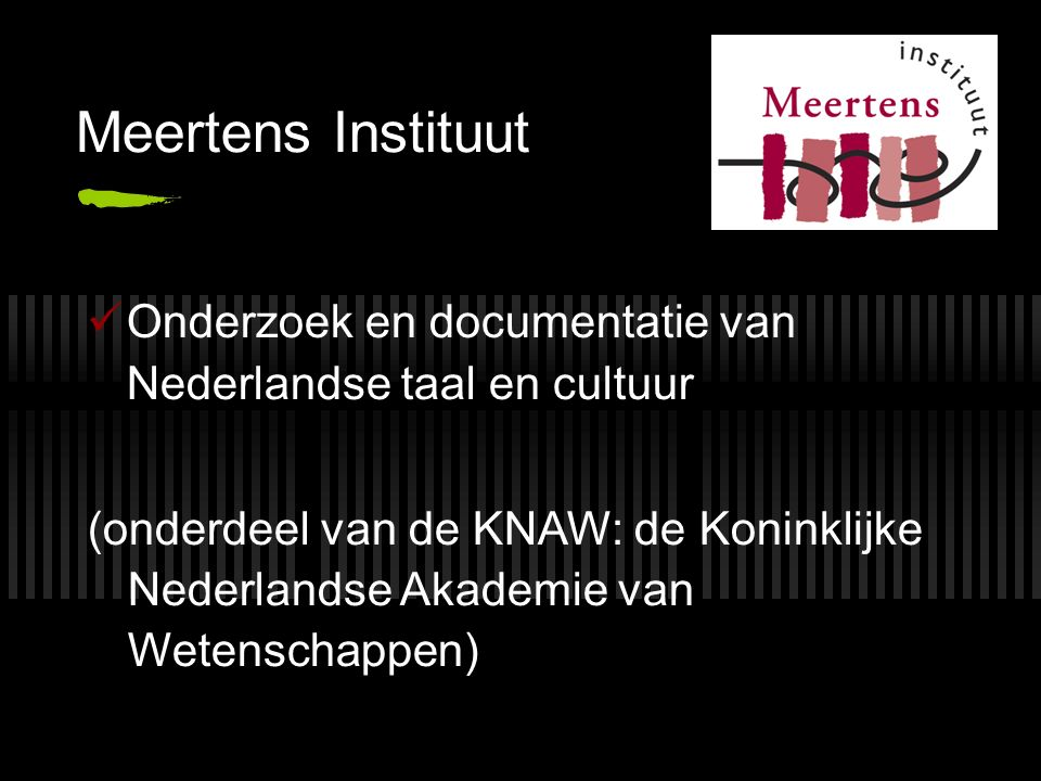Meertens Instituut Onderzoek en documentatie van Nederlandse taal en cultuur (onderdeel van de KNAW: de Koninklijke Nederlandse Akademie van Wetenschappen)